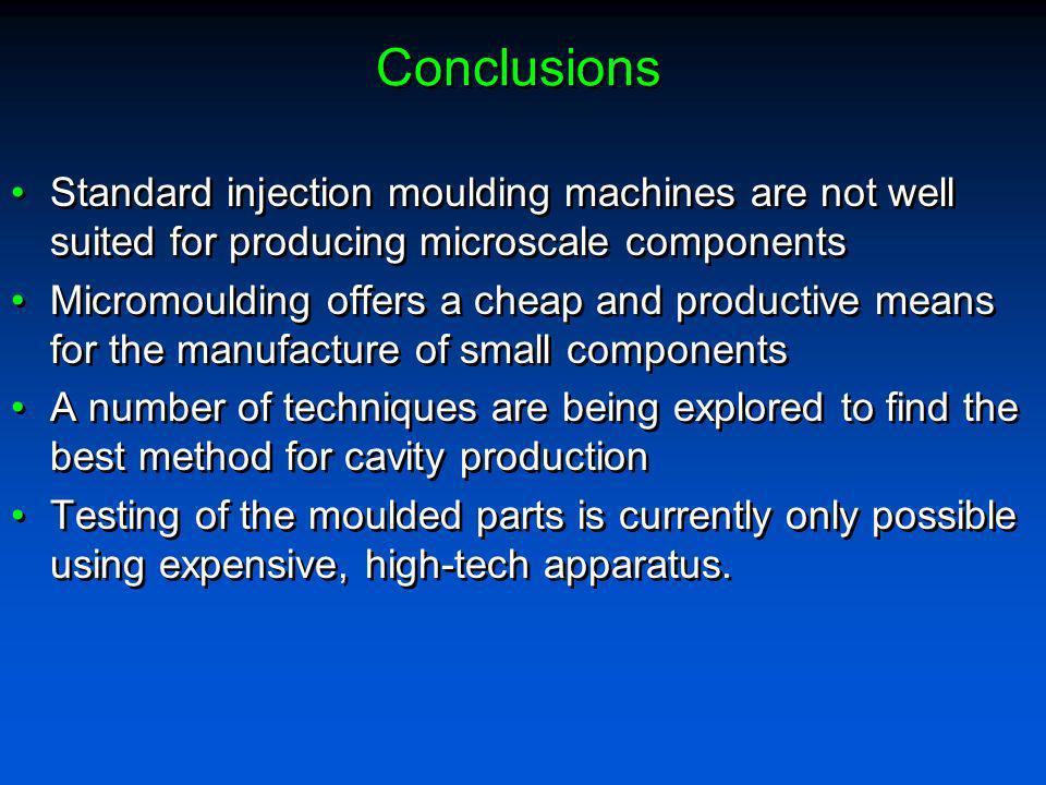 Conclusions Standard injection moulding machines are not well suited for producing microscale components.