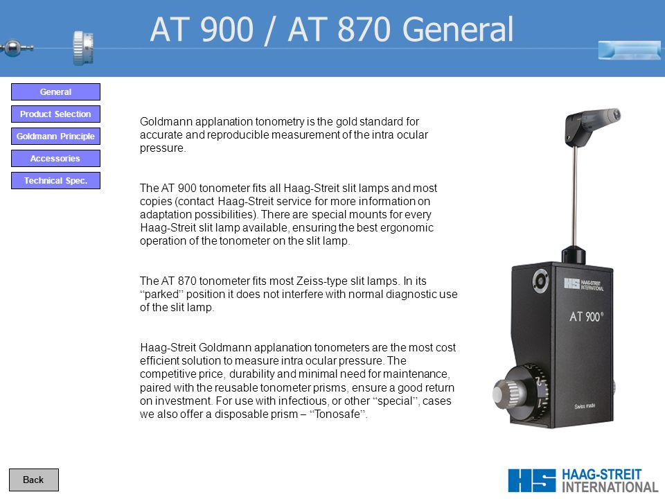 AT 900 / AT 870 General Goldmann applanation tonometry is the gold standard for accurate and reproducible measurement of the intra ocular pressure.