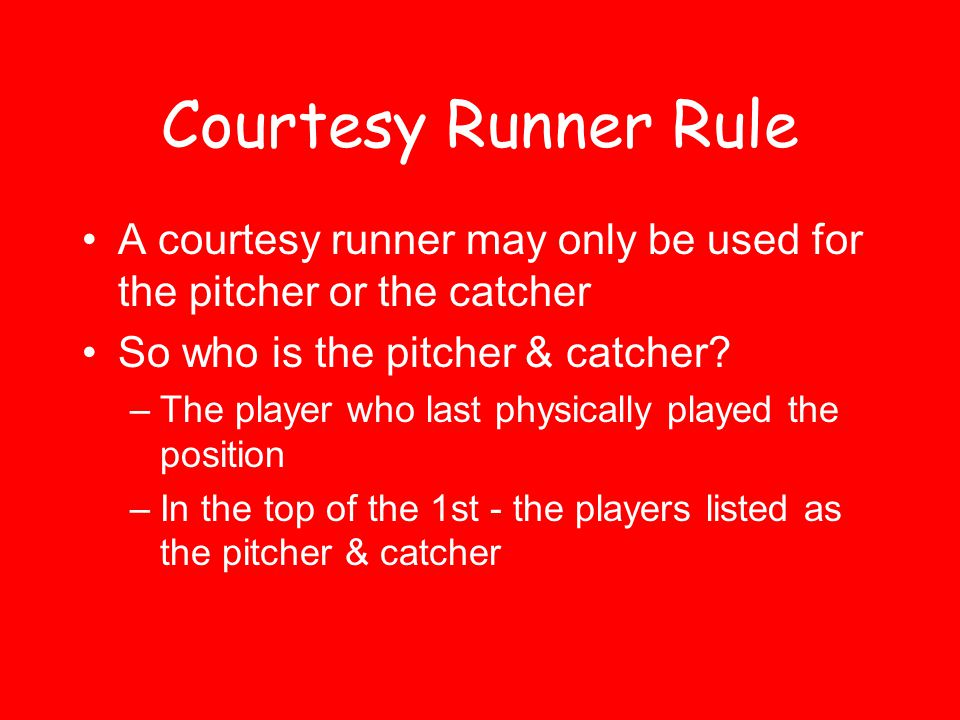 Courtesy Runner Rule A courtesy runner may only be used for the pitcher or the catcher. So who is the pitcher & catcher