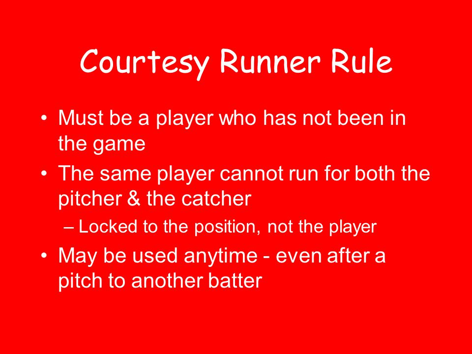Courtesy Runner Rule Must be a player who has not been in the game
