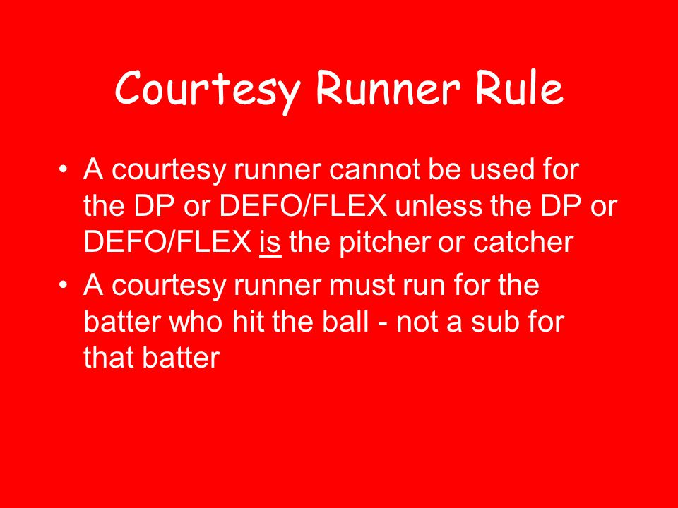 Courtesy Runner Rule A courtesy runner cannot be used for the DP or DEFO/FLEX unless the DP or DEFO/FLEX is the pitcher or catcher.