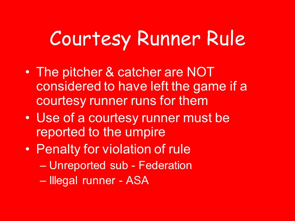 Courtesy Runner Rule The pitcher & catcher are NOT considered to have left the game if a courtesy runner runs for them.