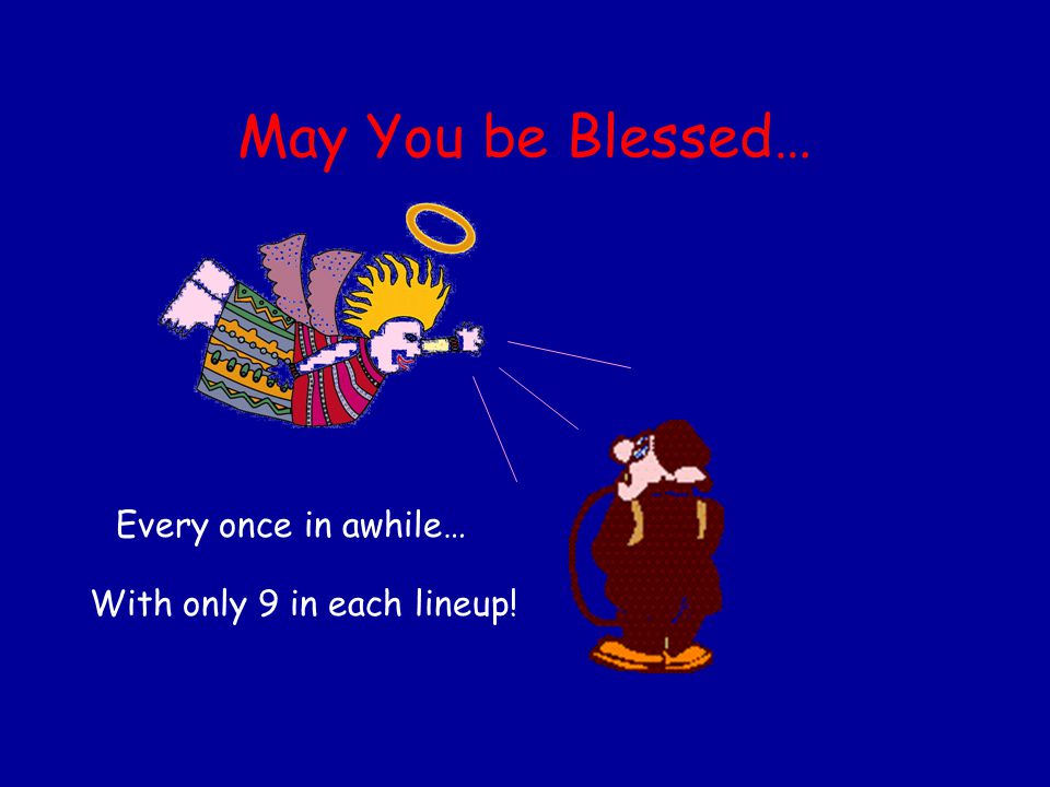 May You be Blessed… Every once in awhile… With only 9 in each lineup!