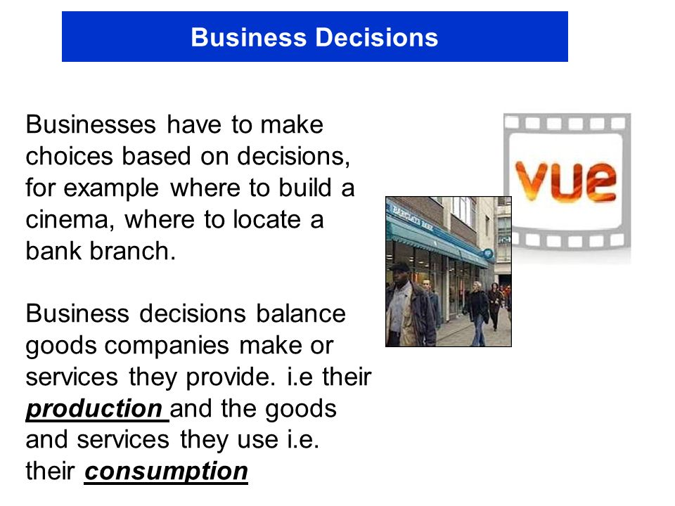Business Decisions Businesses have to make choices based on decisions, for example where to build a cinema, where to locate a bank branch.