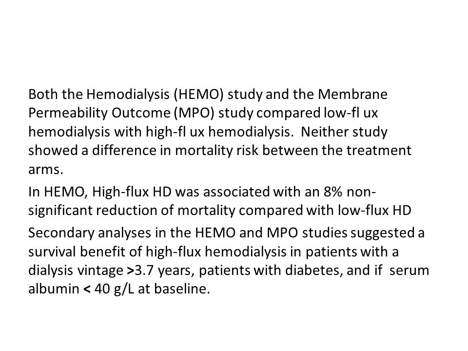 Both the Hemodialysis (HEMO) study and the Membrane Permeability Outcome (MPO) study compared low-fl ux hemodialysis with high-fl ux hemodialysis.