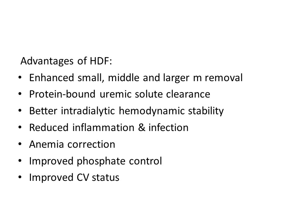 Advantages of HDF: Enhanced small, middle and larger m removal. Protein-bound uremic solute clearance.