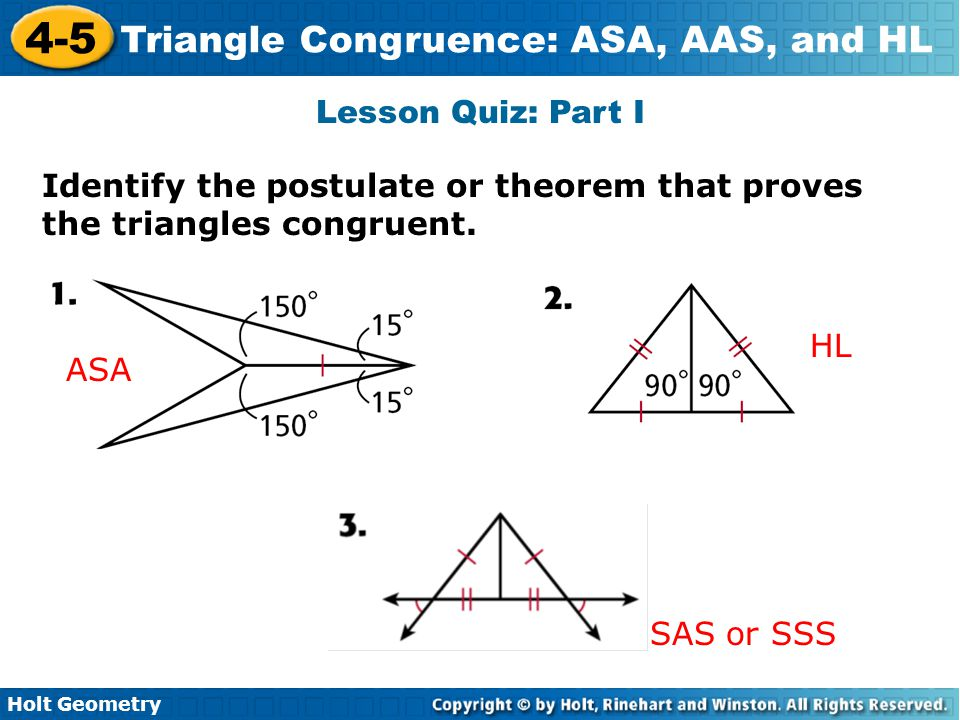 Lesson Quiz: Part I Identify the postulate or theorem that proves the triangles congruent. HL. ASA.