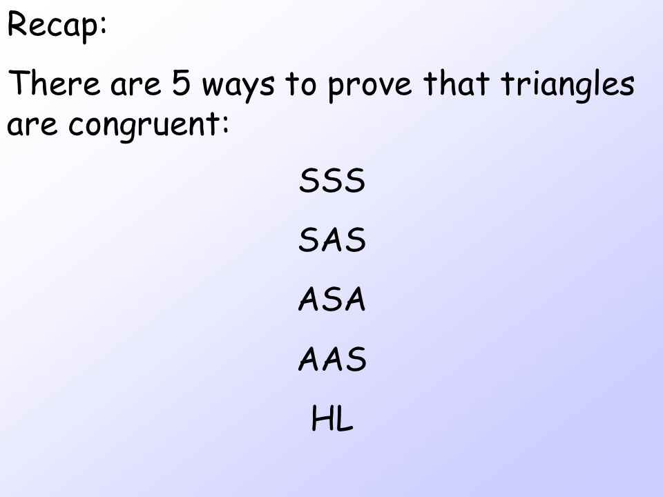 Recap: There are 5 ways to prove that triangles are congruent: SSS SAS ASA AAS HL