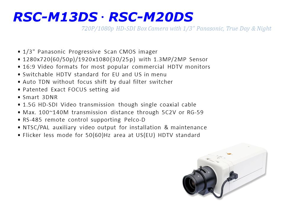 RSC-M13DS · RSC-M20DS 720P/1080p HD-SDI Box Camera with 1/3 Panasonic, True Day & Night. • 1/3 Panasonic Progressive Scan CMOS imager.