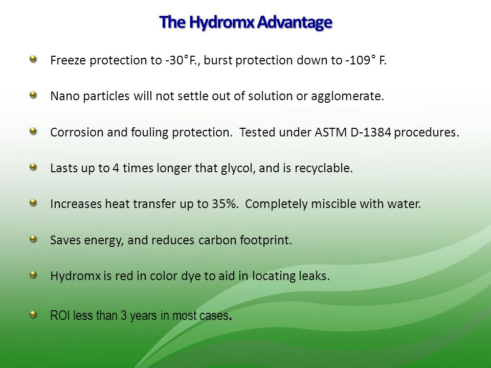 The Hydromx Advantage Freeze protection to -30°F., burst protection down to -109° F. Nano particles will not settle out of solution or agglomerate.