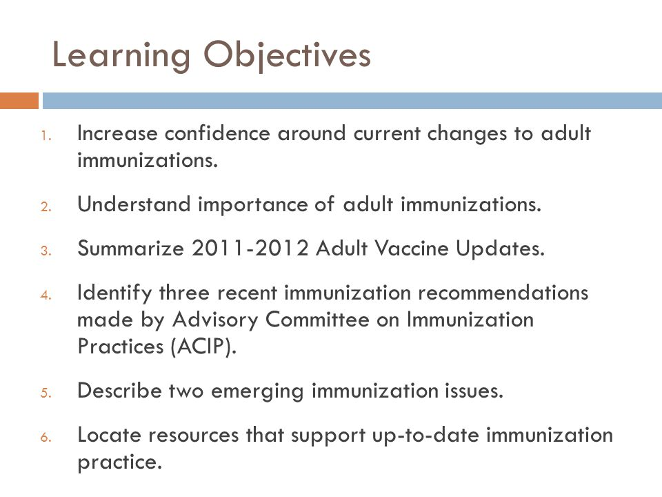 Learning Objectives Increase confidence around current changes to adult immunizations. Understand importance of adult immunizations.