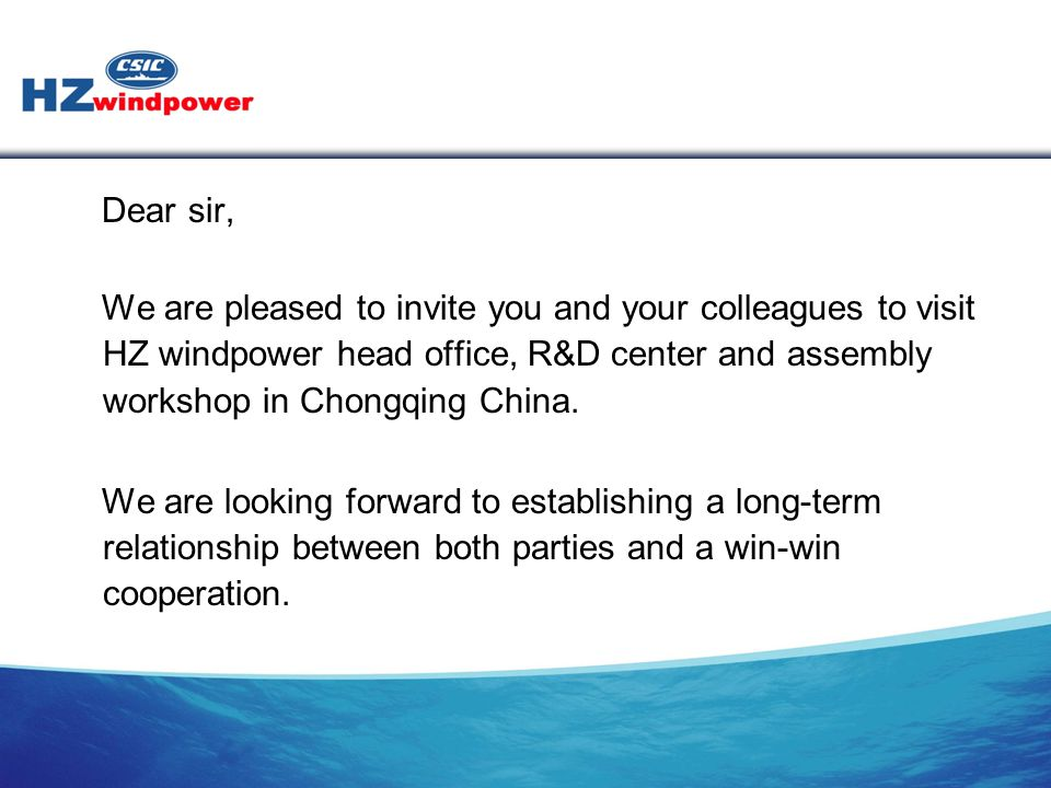 Dear sir, We are pleased to invite you and your colleagues to visit HZ windpower head office, R&D center and assembly workshop in Chongqing China.