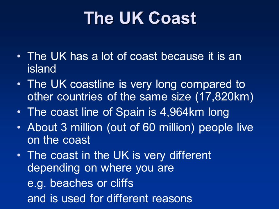 The UK Coast The UK has a lot of coast because it is an island