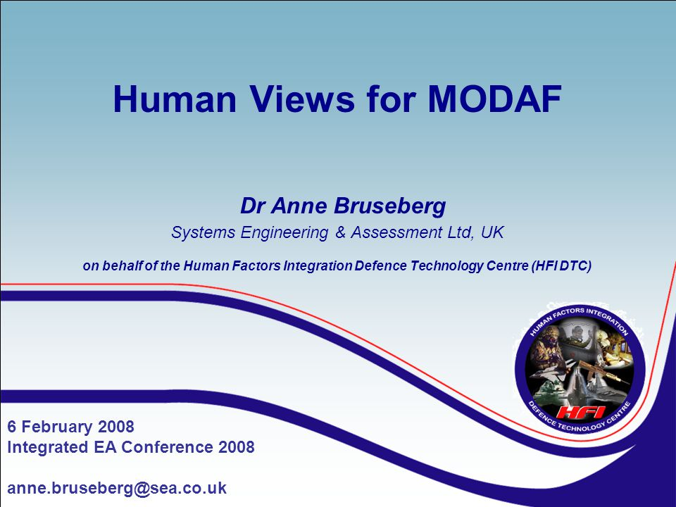 Human Views for MODAF Dr Anne Bruseberg Systems Engineering & Assessment Ltd, UK on behalf of the Human Factors Integration Defence Technology Centre (HFI DTC)