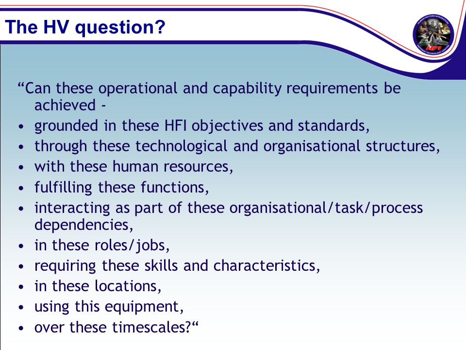 The HV question Can these operational and capability requirements be achieved - grounded in these HFI objectives and standards,
