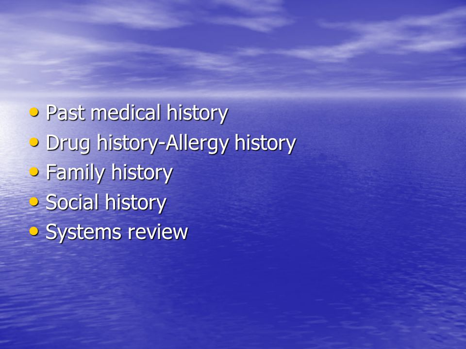 Past medical history Drug history-Allergy history Family history Social history Systems review