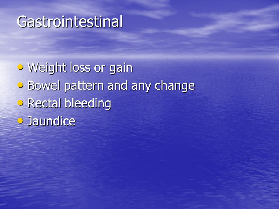 Gastrointestinal Weight loss or gain Bowel pattern and any change
