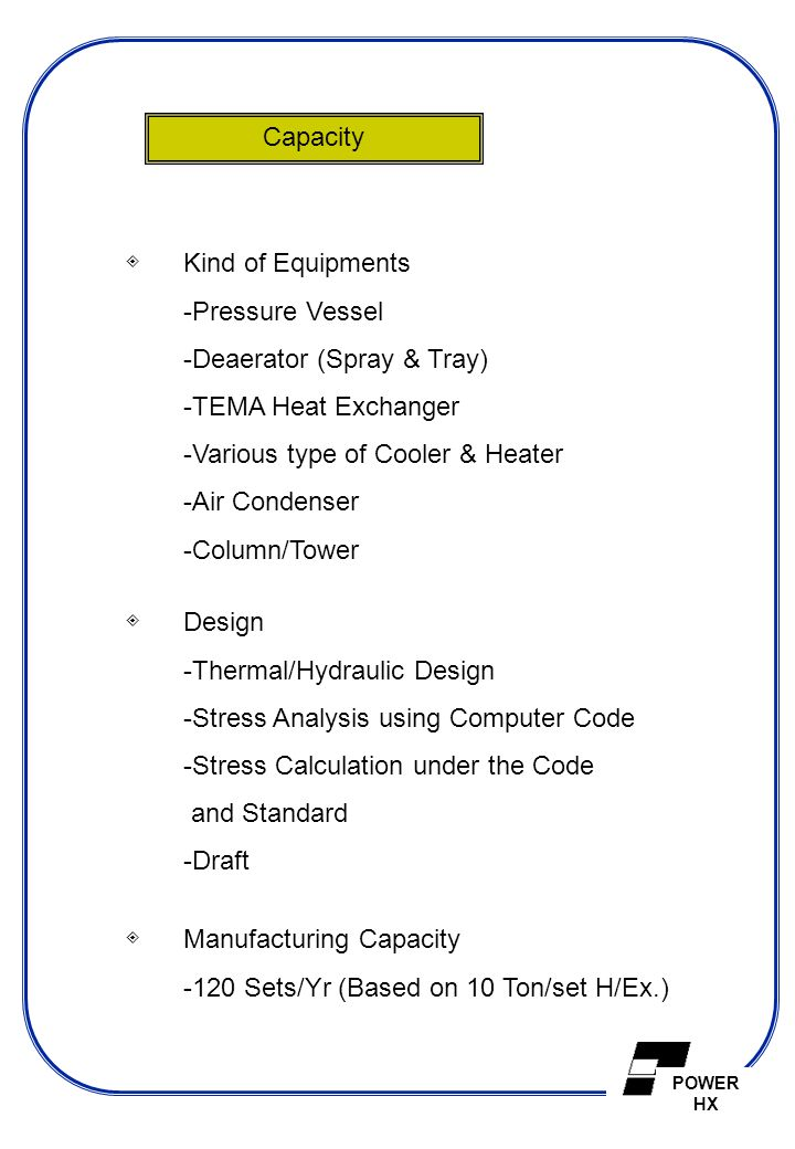 Capacity ◈ Kind of Equipments. Pressure Vessel. Deaerator (Spray & Tray) TEMA Heat Exchanger. Various type of Cooler & Heater.