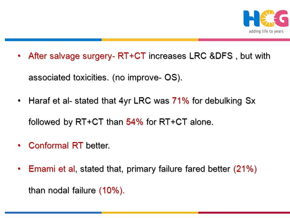 After salvage surgery- RT+CT increases LRC &DFS , but with associated toxicities. (no improve- OS).