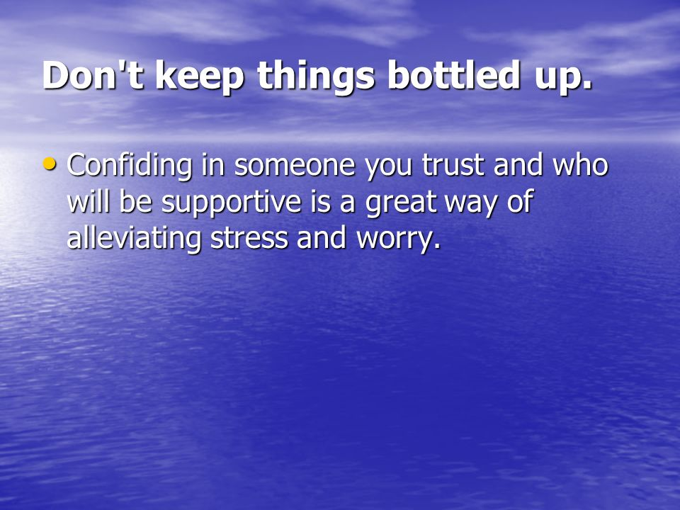 Don t keep things bottled up.