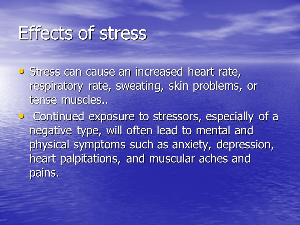 Effects of stressStress can cause an increased heart rate, respiratory rate, sweating, skin problems, or tense muscles..