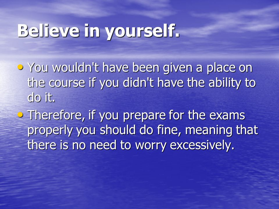 Believe in yourself. You wouldn t have been given a place on the course if you didn t have the ability to do it.