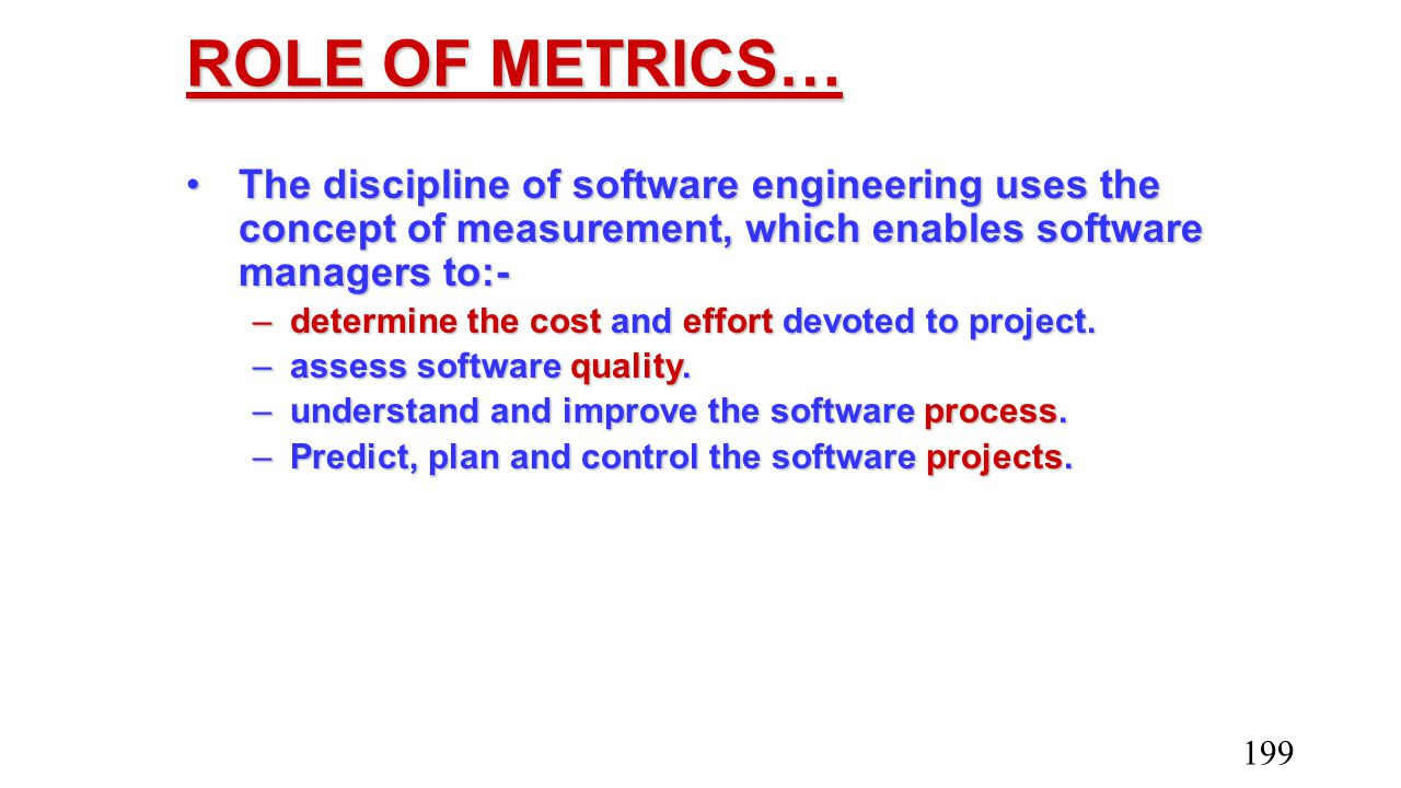 ROLE OF METRICS… The discipline of software engineering uses the concept of measurement, which enables software managers to:-