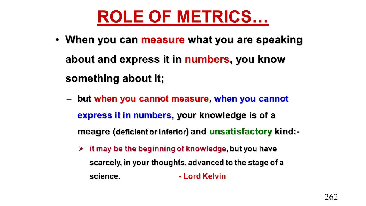 ROLE OF METRICS… When you can measure what you are speaking about and express it in numbers, you know something about it;