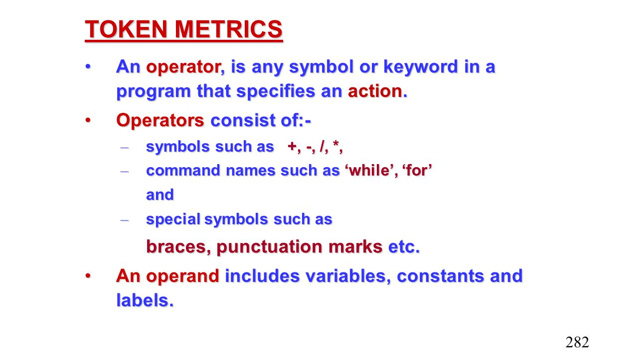 TOKEN METRICS An operator, is any symbol or keyword in a program that specifies an action. Operators consist of:-