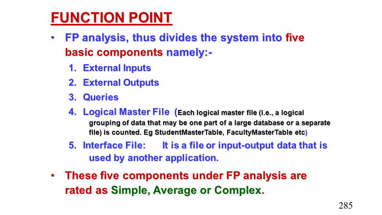 FUNCTION POINT FP analysis, thus divides the system into five basic components namely:- 1. External Inputs.