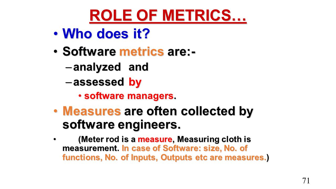 ROLE OF METRICS… Who does it Software metrics are:-