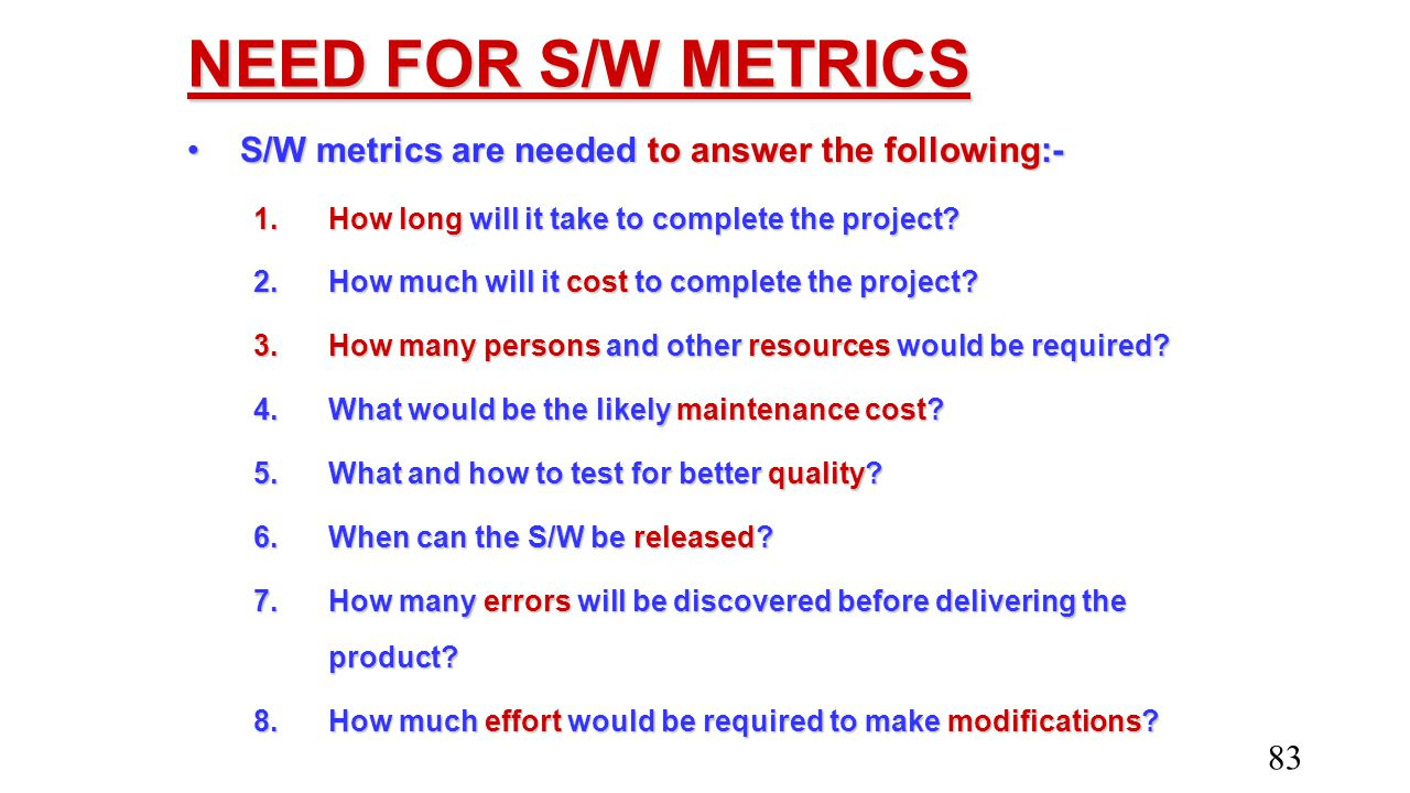 NEED FOR S/W METRICS S/W metrics are needed to answer the following:-