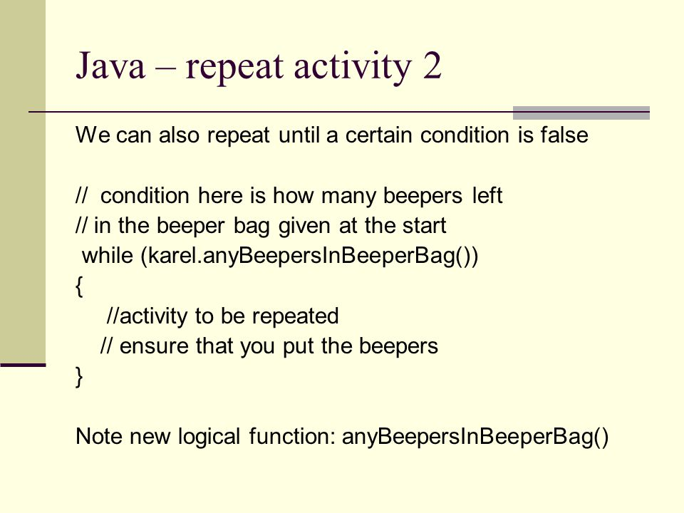 Java – repeat activity 2 We can also repeat until a certain condition is false. // condition here is how many beepers left.