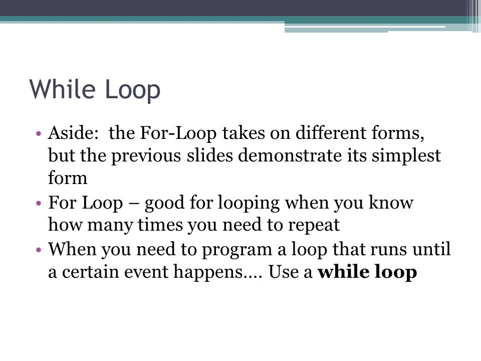 While Loop Aside: the For-Loop takes on different forms, but the previous slides demonstrate its simplest form.