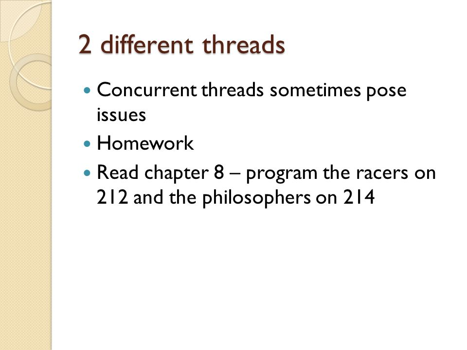 2 different threads Concurrent threads sometimes pose issues Homework