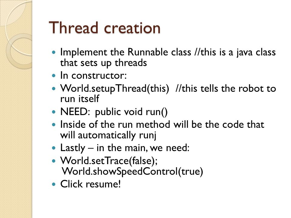 Thread creation Implement the Runnable class //this is a java class that sets up threads. In constructor: