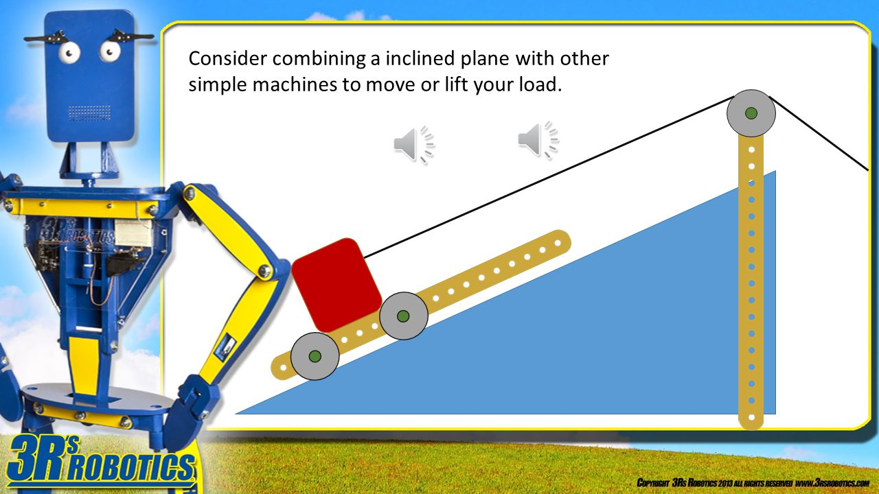 Consider combining a inclined plane with other simple machines to move or lift your load.