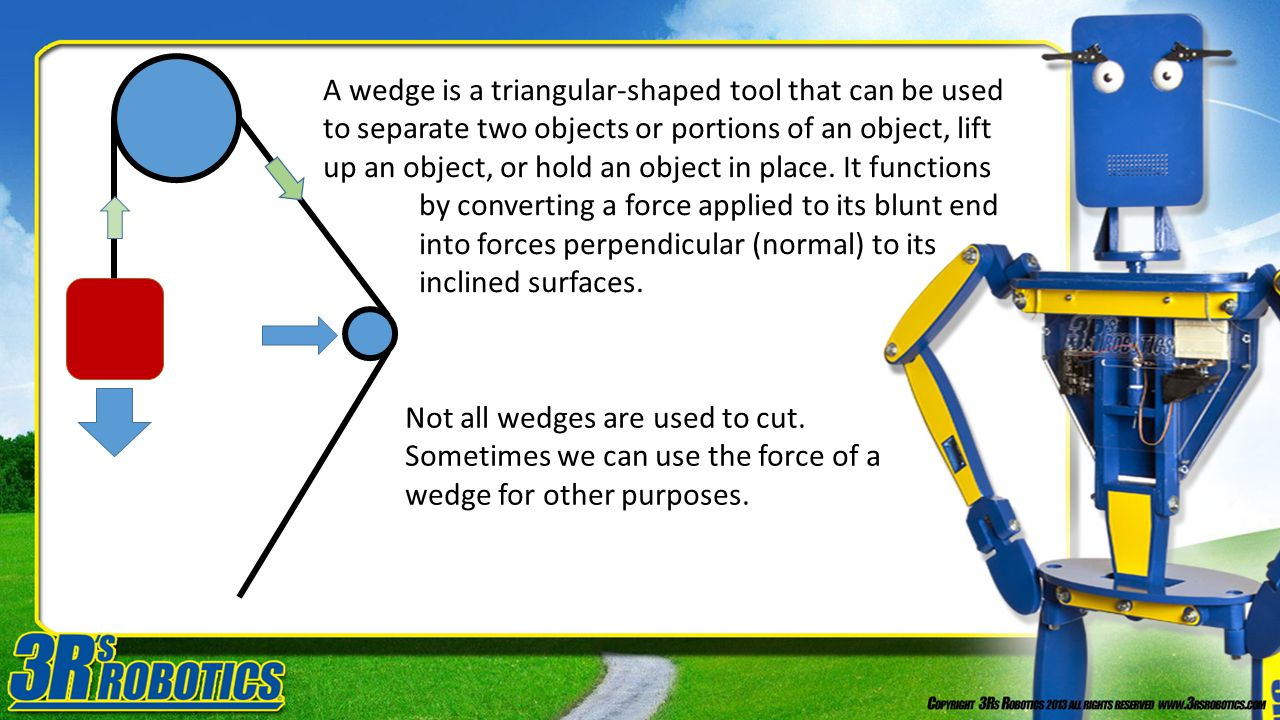 A wedge is a triangular-shaped tool that can be used to separate two objects or portions of an object, lift up an object, or hold an object in place. It functions by converting a force applied to its blunt end into forces perpendicular (normal) to its