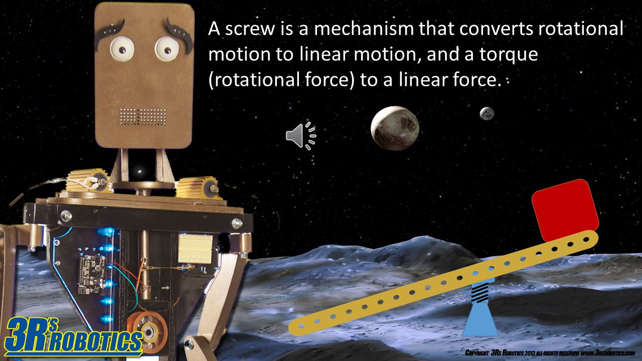 A screw is a mechanism that converts rotational motion to linear motion, and a torque (rotational force) to a linear force.