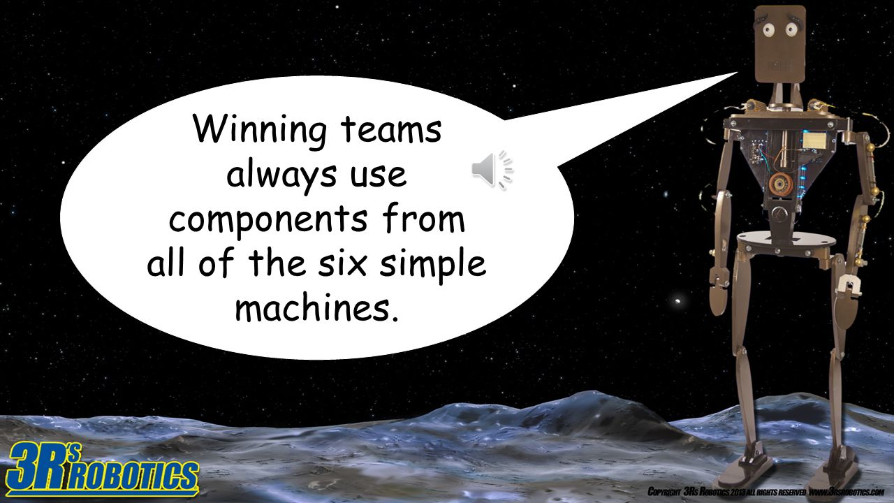 Winning teams always use components from all of the six simple machines.