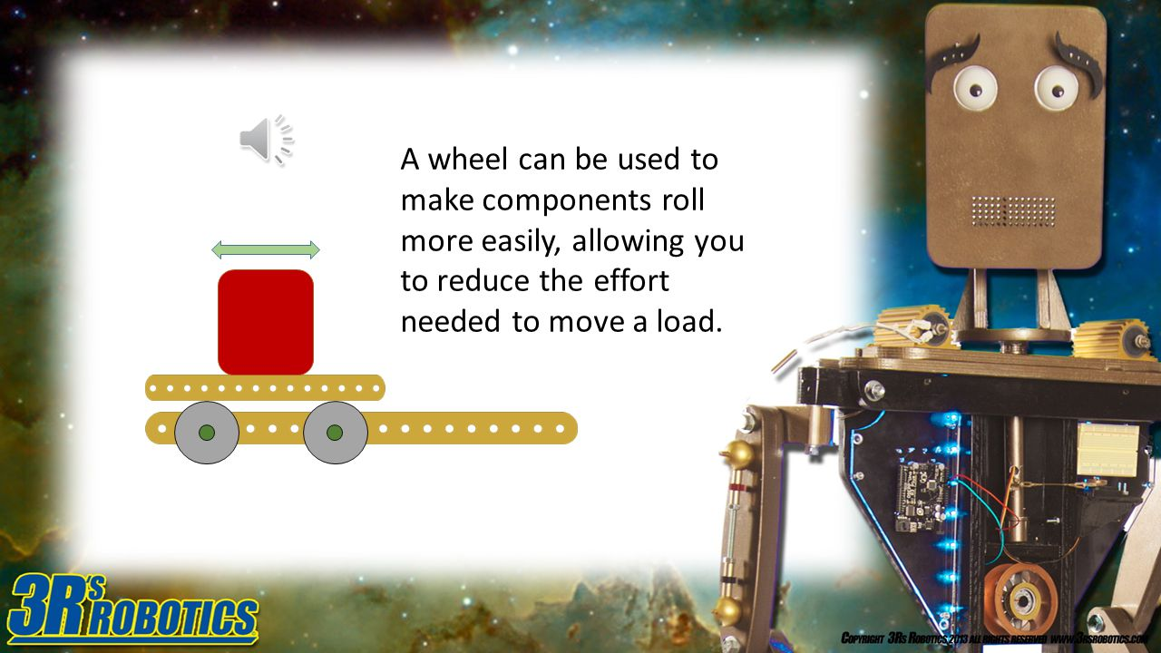 A wheel can be used to make components roll more easily, allowing you to reduce the effort needed to move a load.