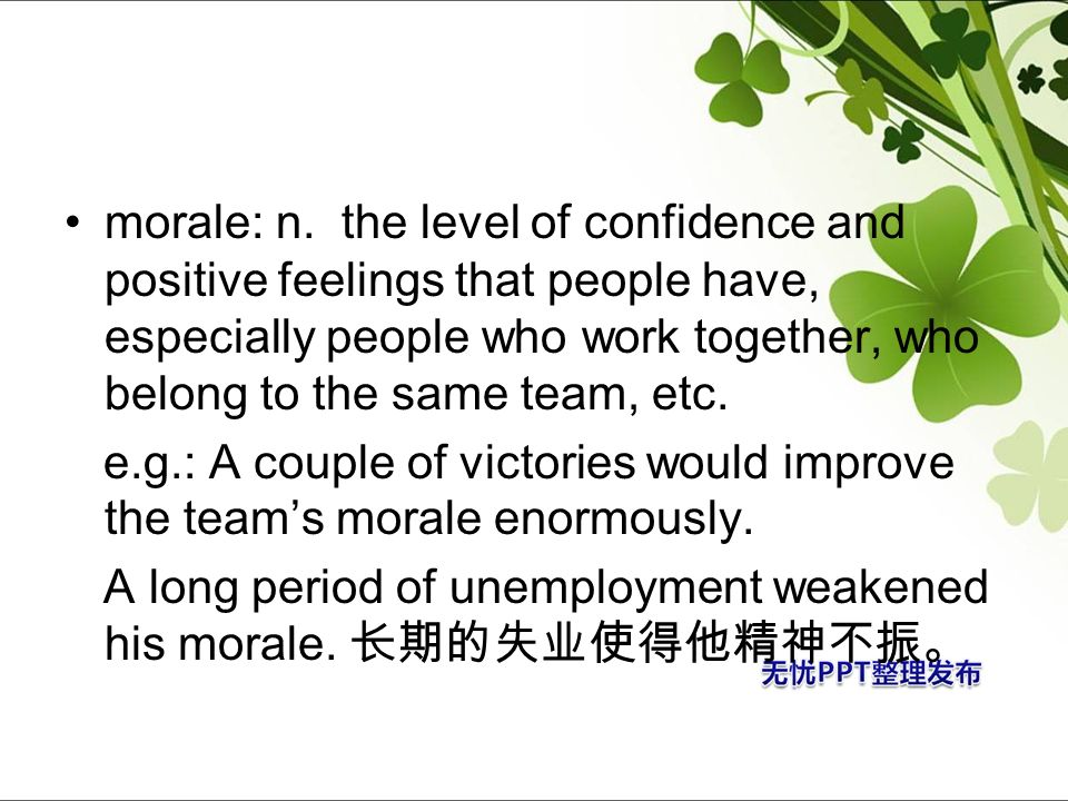 morale: n. the level of confidence and positive feelings that people have, especially people who work together, who belong to the same team, etc.