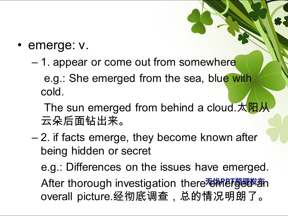 emerge: v. 1. appear or come out from somewhere