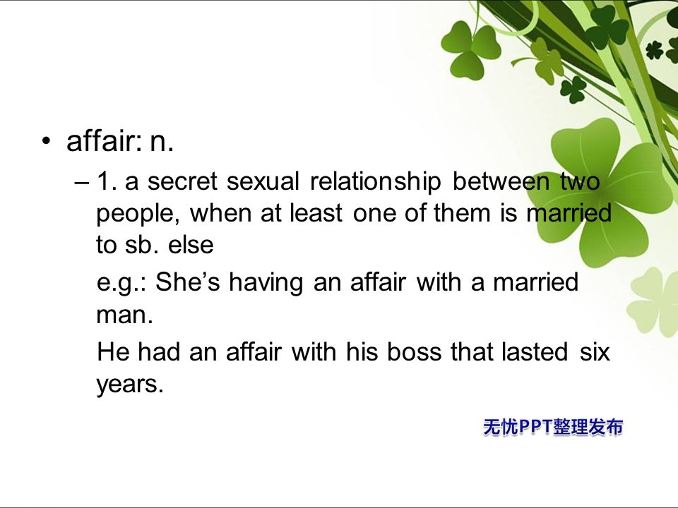 affair: n. 1. a secret sexual relationship between two people, when at least one of them is married to sb. else.