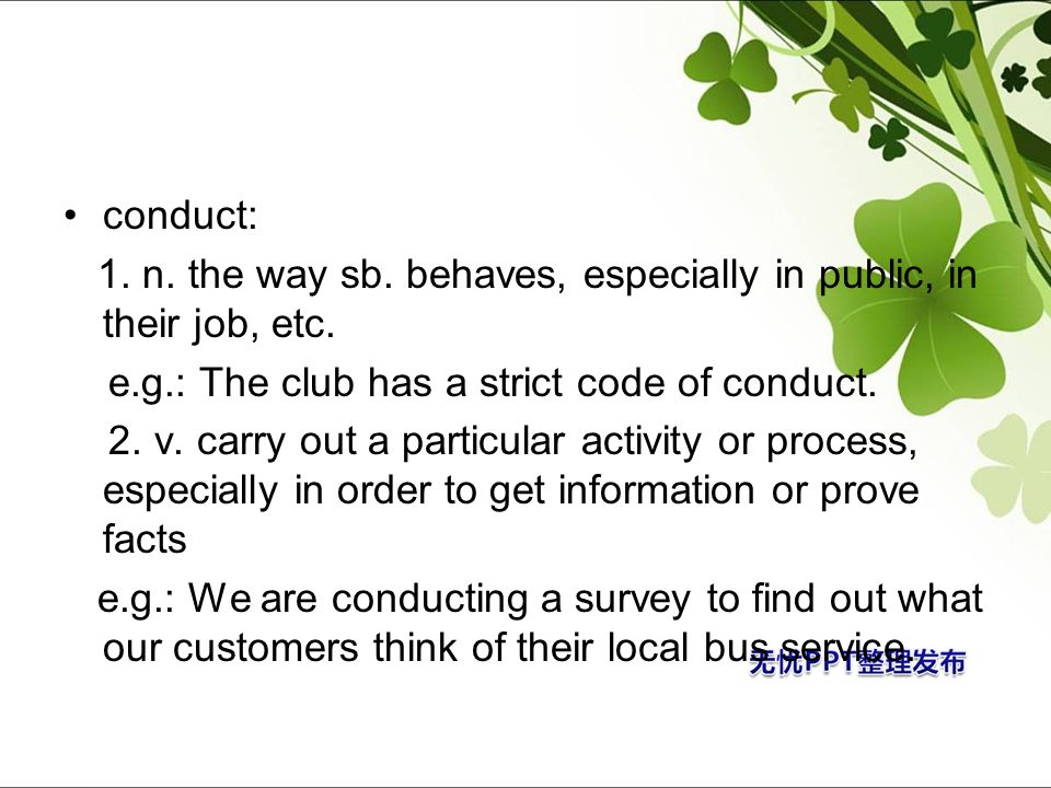 conduct: 1. n. the way sb. behaves, especially in public, in their job, etc. e.g.: The club has a strict code of conduct.
