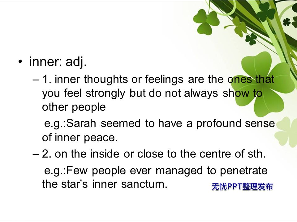 inner: adj. 1. inner thoughts or feelings are the ones that you feel strongly but do not always show to other people.