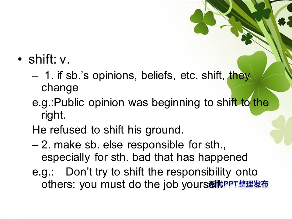 shift: v. 1. if sb.'s opinions, beliefs, etc. shift, they change