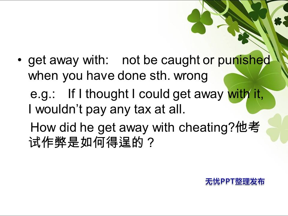 get away with: not be caught or punished when you have done sth. wrong