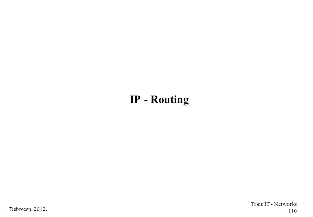 IP - Routing Train IT - Networks 116 Debrecen, 2012.