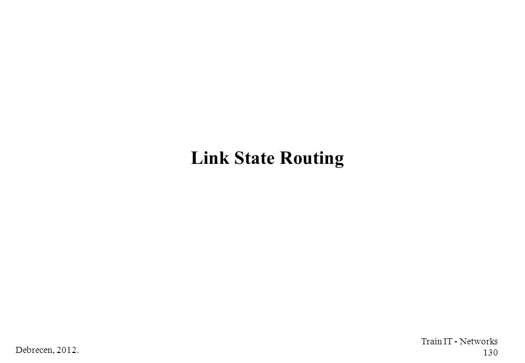 Link State Routing Train IT - Networks 130 Debrecen, 2012.